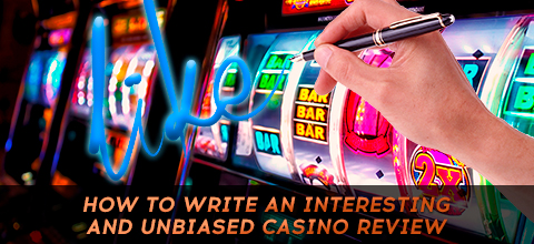 How to Write an Interesting and Unbiased Casino Review